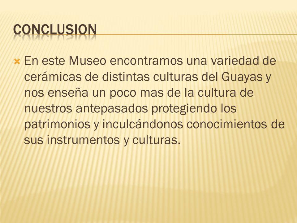 En este Museo encontramos una variedad de cerámicas de distintas culturas del Guayas y nos enseña un poco mas de la cultura de nuestros antepasados protegiendo los patrimonios y inculcándonos conocimientos de sus instrumentos y culturas.