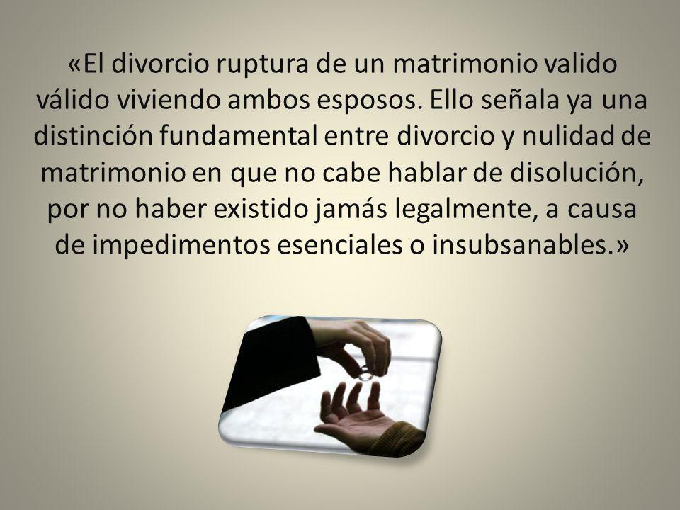 «El divorcio ruptura de un matrimonio valido válido viviendo ambos esposos. Ello señala ya una distinción fundamental entre divorcio y nulidad de matr