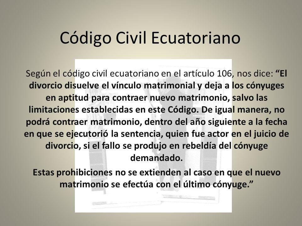 Código Civil Ecuatoriano Según el código civil ecuatoriano en el artículo 106, nos dice: El divorcio disuelve el vínculo matrimonial y deja a los cóny