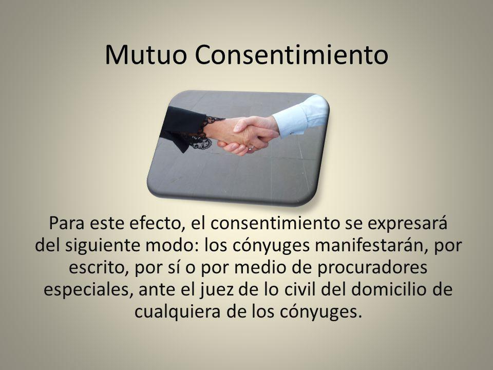 Mutuo Consentimiento Para este efecto, el consentimiento se expresará del siguiente modo: los cónyuges manifestarán, por escrito, por sí o por medio d