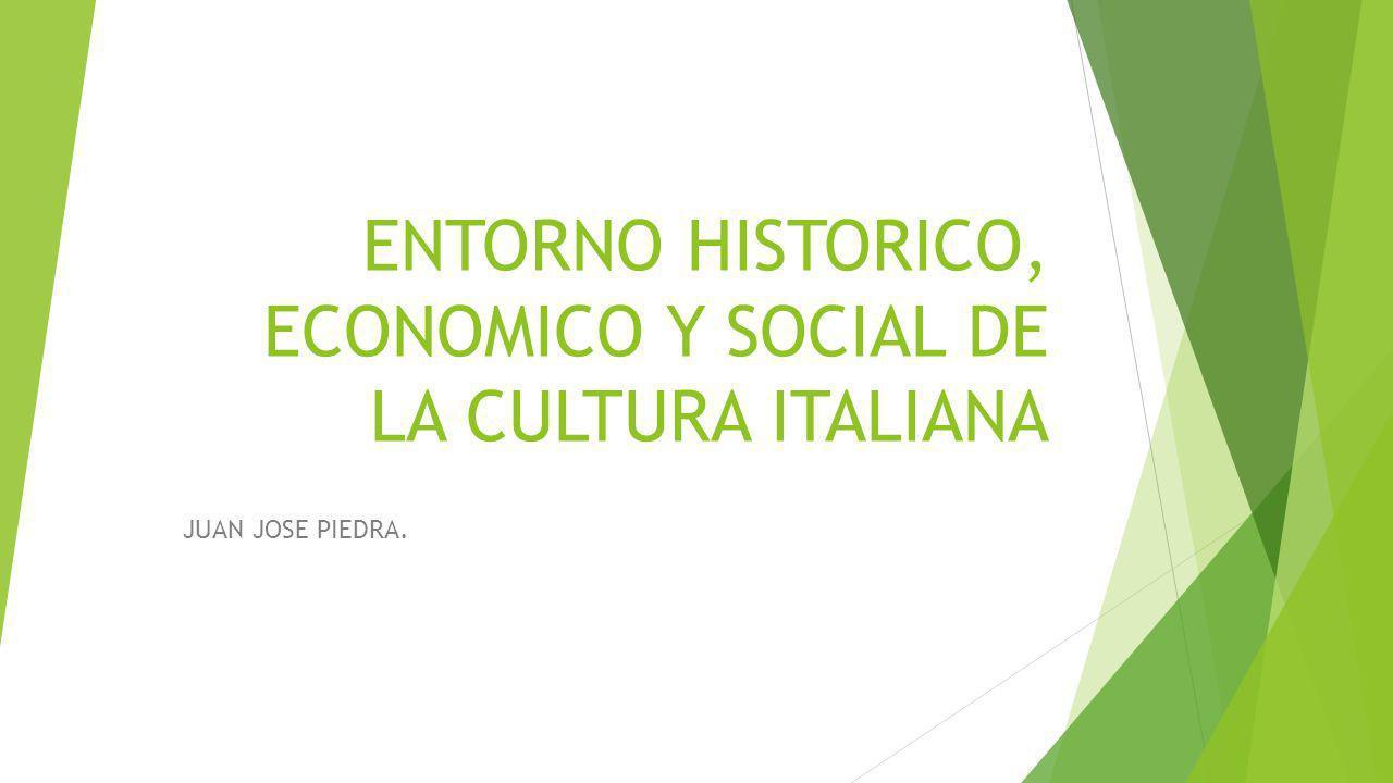 ENTORNO HISTORICO, ECONOMICO Y SOCIAL DE LA CULTURA ITALIANA JUAN JOSE PIEDRA.