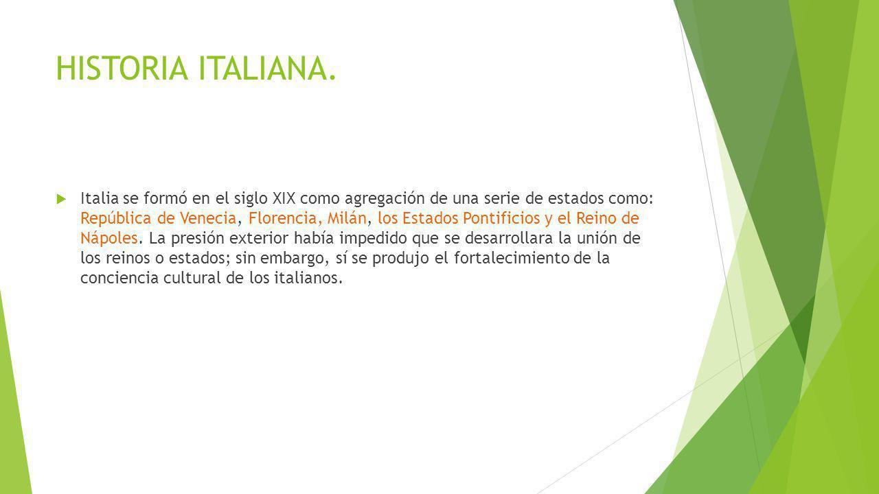 HISTORIA ITALIANA. Italia se formó en el siglo XIX como agregación de una serie de estados como: República de Venecia, Florencia, Milán, los Estados P