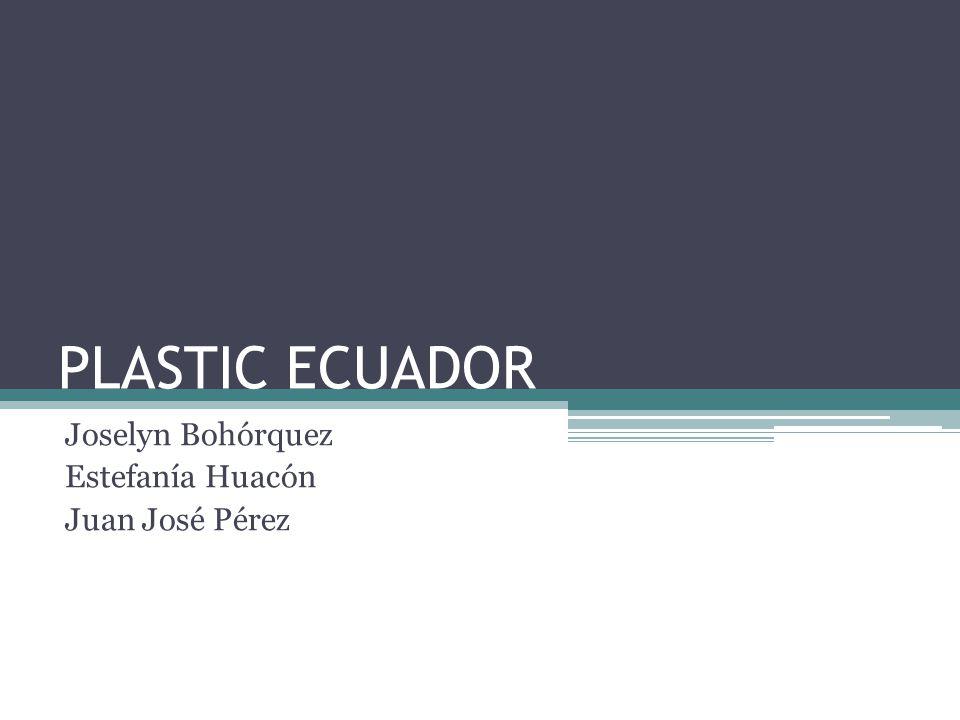 PLASTIC ECUADOR Joselyn Bohórquez Estefanía Huacón Juan José Pérez