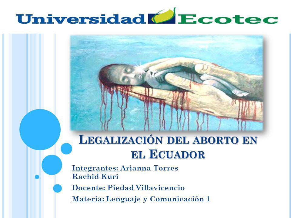L EGALIZACIÓN DEL ABORTO EN EL E CUADOR Integrantes: Arianna Torres Rachid Kuri Docente: Piedad Villavicencio Materia: Lenguaje y Comunicación 1