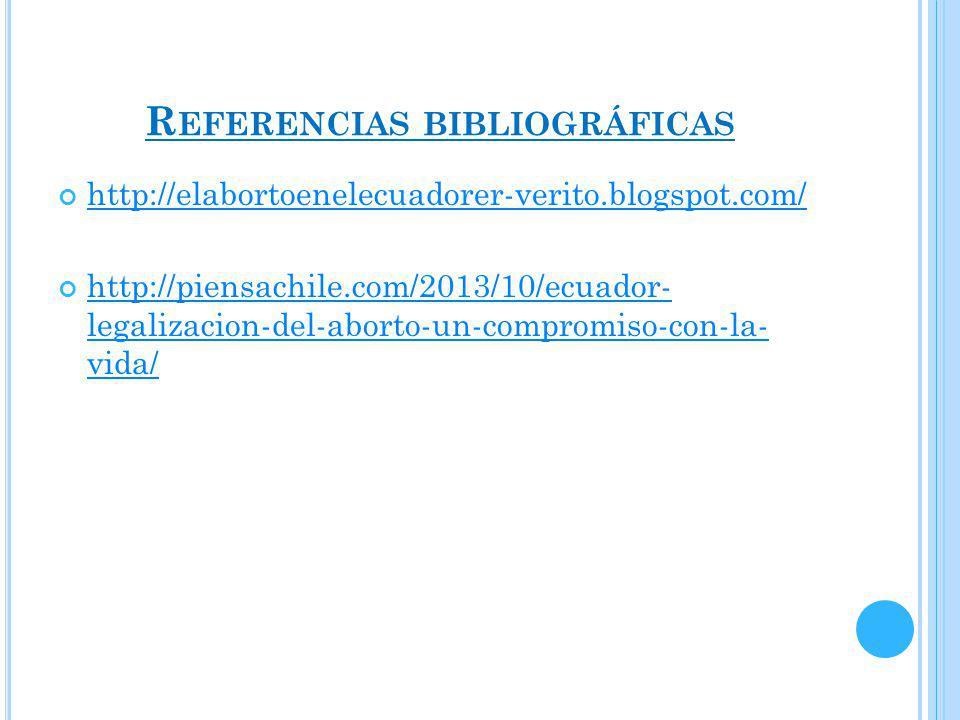 R EFERENCIAS BIBLIOGRÁFICAS http://elabortoenelecuadorer-verito.blogspot.com/ http://piensachile.com/2013/10/ecuador- legalizacion-del-aborto-un-compromiso-con-la- vida/ http://piensachile.com/2013/10/ecuador- legalizacion-del-aborto-un-compromiso-con-la- vida/