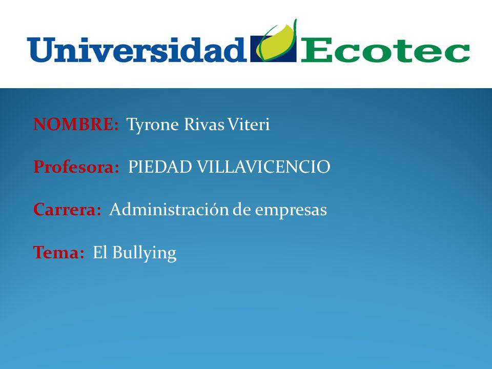 NOMBRE: Tyrone Rivas Viteri Profesora: PIEDAD VILLAVICENCIO Carrera: Administración de empresas Tema: El Bullying