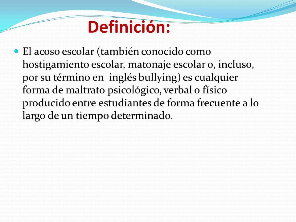 Definición: El acoso escolar (también conocido como hostigamiento escolar, matonaje escolar o, incluso, por su término en inglés bullying) es cualquier forma de maltrato psicológico, verbal o físico producido entre estudiantes de forma frecuente a lo largo de un tiempo determinado.