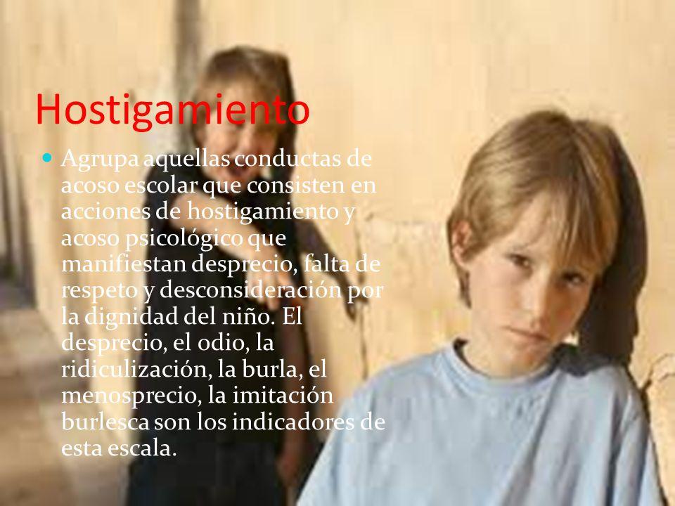 Hostigamiento Agrupa aquellas conductas de acoso escolar que consisten en acciones de hostigamiento y acoso psicológico que manifiestan desprecio, falta de respeto y desconsideración por la dignidad del niño.