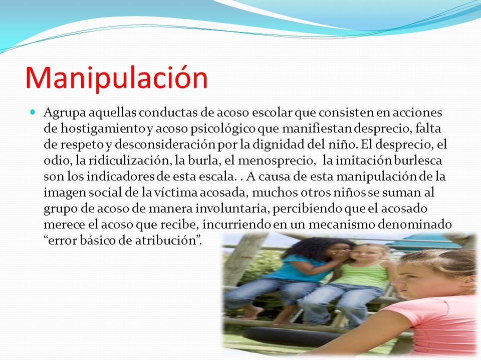 Manipulación Agrupa aquellas conductas de acoso escolar que consisten en acciones de hostigamiento y acoso psicológico que manifiestan desprecio, falta de respeto y desconsideración por la dignidad del niño.