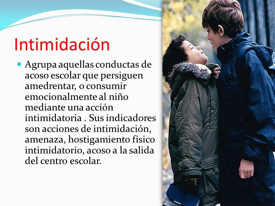 Intimidación Agrupa aquellas conductas de acoso escolar que persiguen amedrentar, o consumir emocionalmente al niño mediante una acción intimidatoria.