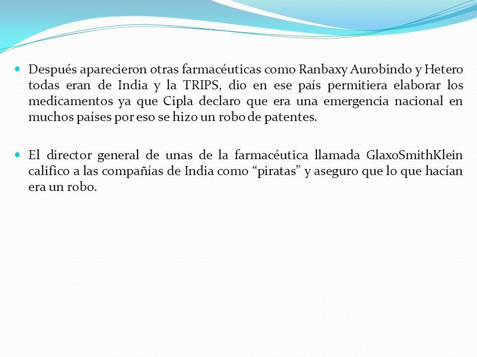 Después aparecieron otras farmacéuticas como Ranbaxy Aurobindo y Hetero todas eran de India y la TRIPS, dio en ese país permitiera elaborar los medica