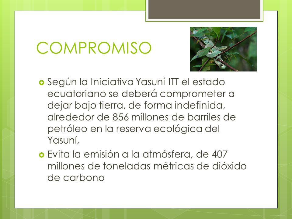 COMPROMISO Según la Iniciativa Yasuní ITT el estado ecuatoriano se deberá comprometer a dejar bajo tierra, de forma indefinida, alrededor de 856 millo