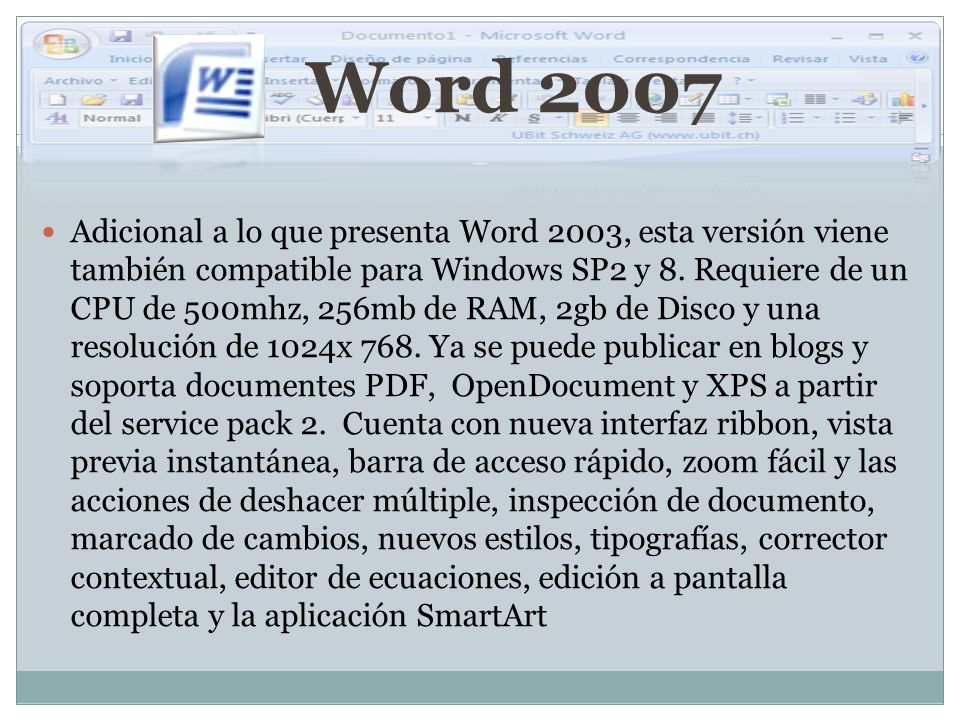 Word 2007 Adicional a lo que presenta Word 2003, esta versión viene también compatible para Windows SP2 y 8. Requiere de un CPU de 500mhz, 256mb de RA