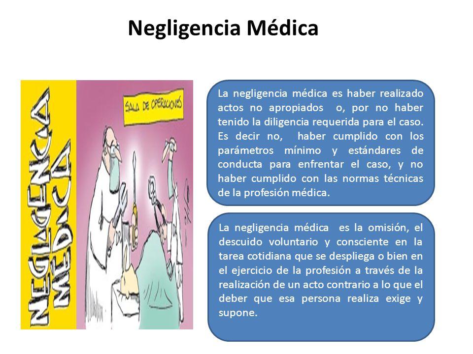 Negligencia Médica La negligencia médica es haber realizado actos no apropiados o, por no haber tenido la diligencia requerida para el caso. Es decir