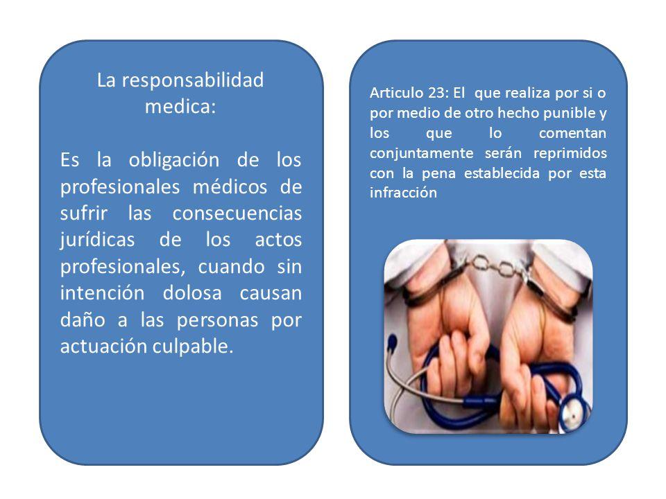 La responsabilidad medica: Es la obligación de los profesionales médicos de sufrir las consecuencias jurídicas de los actos profesionales, cuando sin