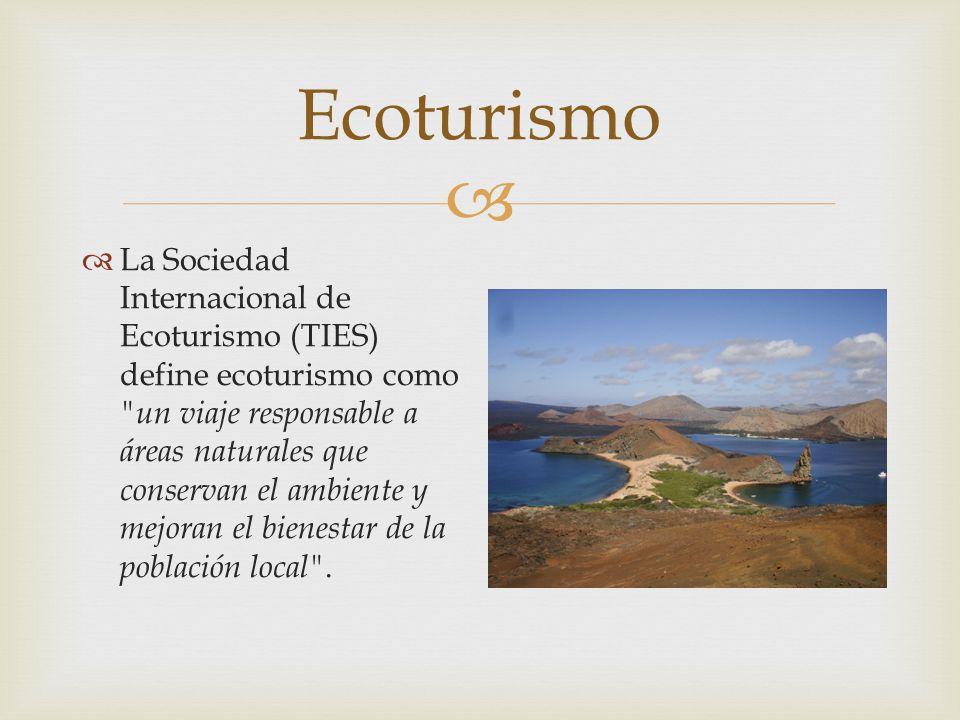 Ecoturismo La Sociedad Internacional de Ecoturismo (TIES) define ecoturismo como un viaje responsable a áreas naturales que conservan el ambiente y mejoran el bienestar de la población local .