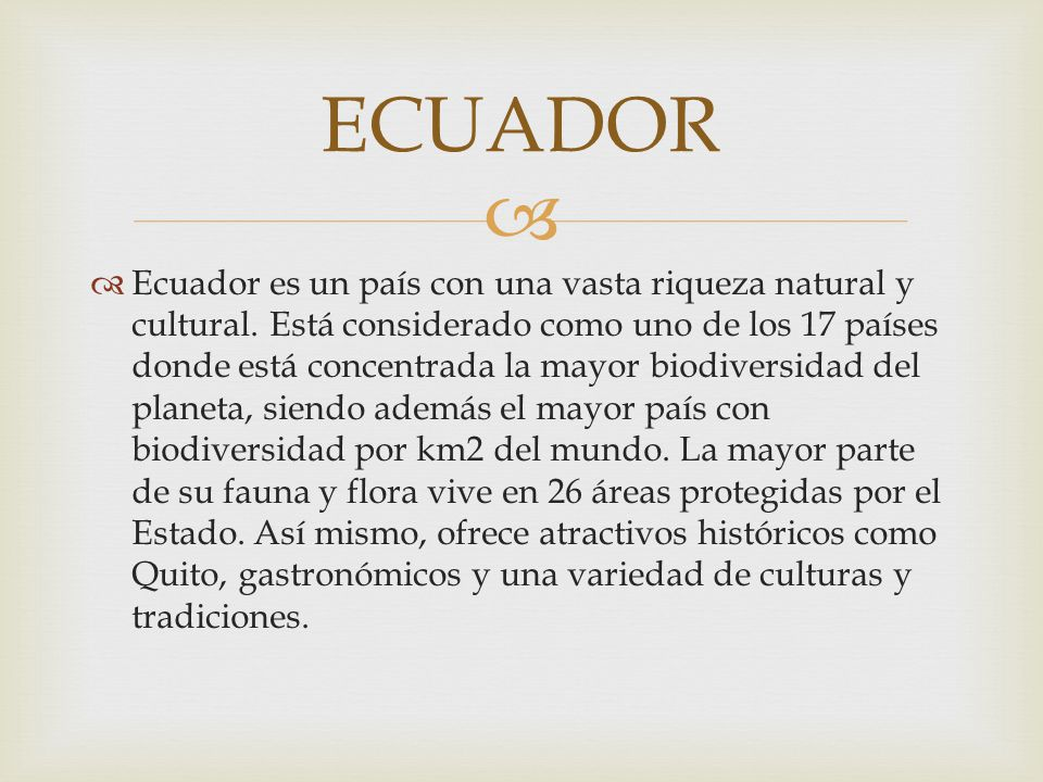 Ecuador es un país con una vasta riqueza natural y cultural. Está considerado como uno de los 17 países donde está concentrada la mayor biodiversidad