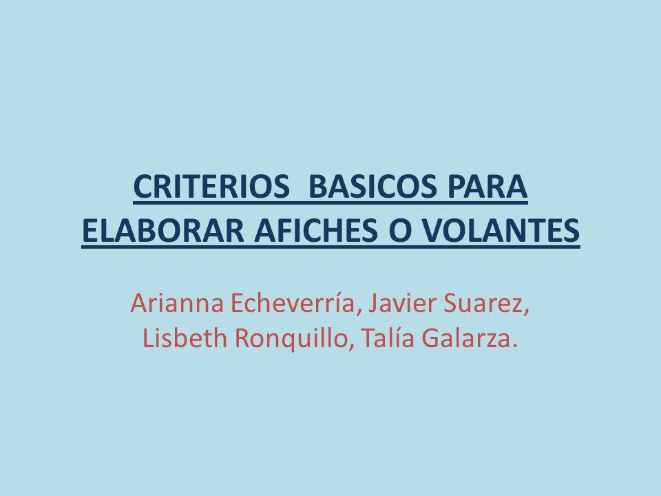 CRITERIOS BASICOS PARA ELABORAR AFICHES O VOLANTES Arianna Echeverría, Javier Suarez, Lisbeth Ronquillo, Talía Galarza.