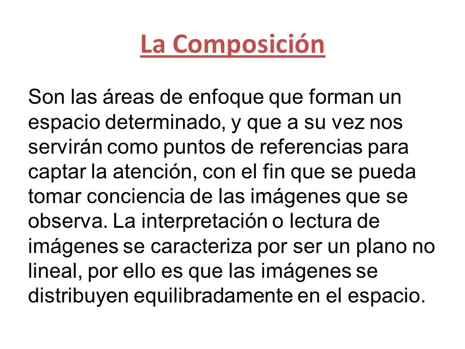 La Composición Son las áreas de enfoque que forman un espacio determinado, y que a su vez nos servirán como puntos de referencias para captar la atención, con el fin que se pueda tomar conciencia de las imágenes que se observa.