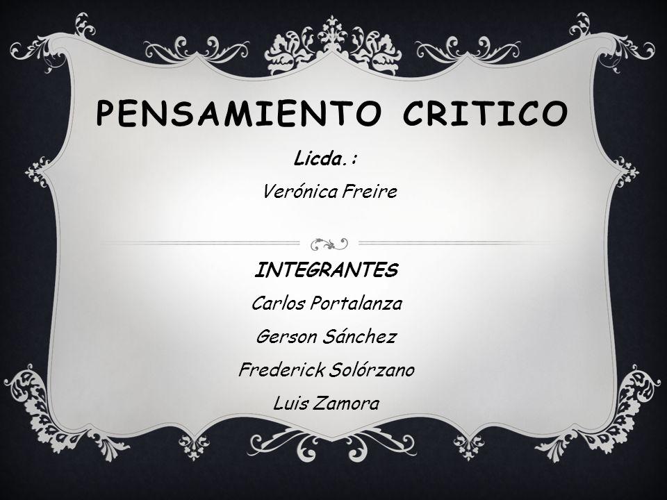 PENSAMIENTO CRITICO Licda.: Verónica Freire INTEGRANTES Carlos Portalanza Gerson Sánchez Frederick Solórzano Luis Zamora