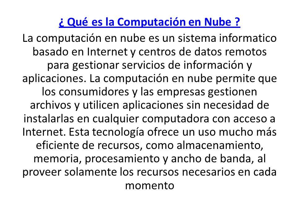 ¿ Qué es la Computación en Nube ? La computación en nube es un sistema informatico basado en Internet y centros de datos remotos para gestionar servic