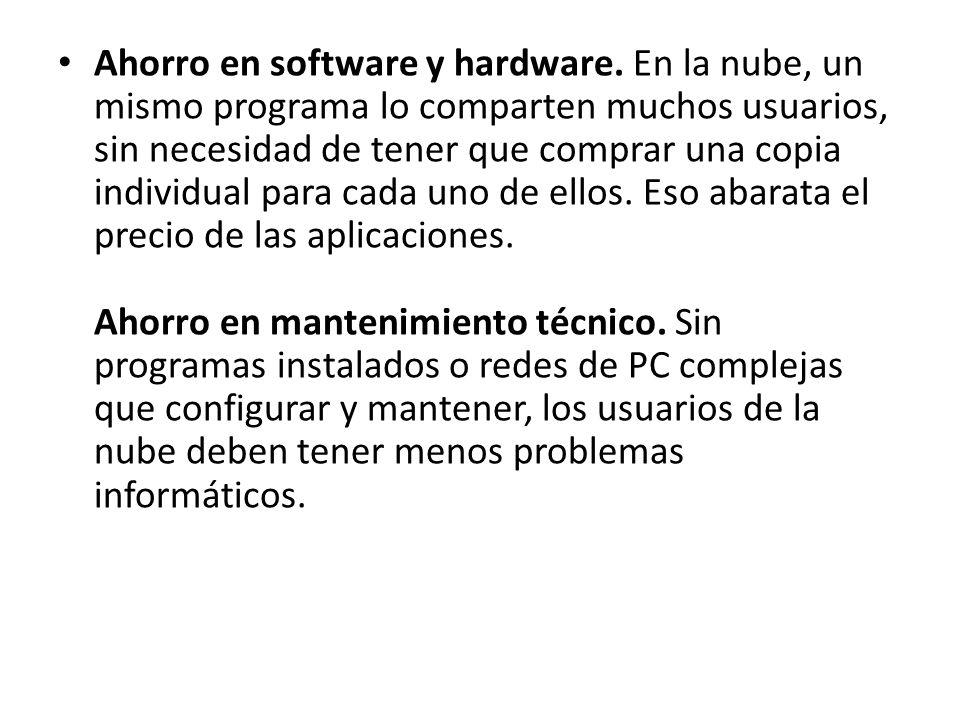 Ahorro en software y hardware. En la nube, un mismo programa lo comparten muchos usuarios, sin necesidad de tener que comprar una copia individual par