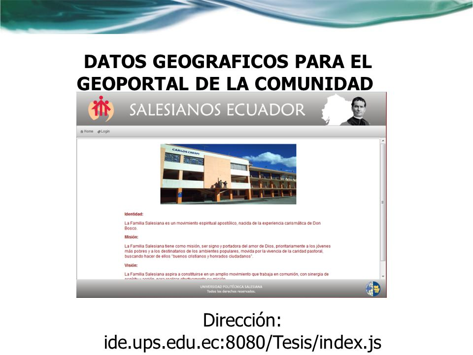 VISUALIZADOR DEL GEOPORTAL DE LA COMUNIDAD SALESIANA Dirección: ide.ups.edu.ec:8080/ProyectoTesis UPS Tesistas: ARCOS CAÑAR CHRISTIAN PATRICIO ERAS NAVARRETE GABRIELA AZUCENA ide.ups.edu.ec/comunidades_salesian as