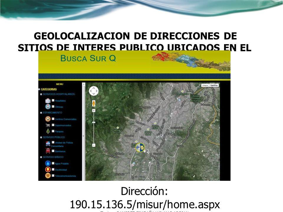GEOLOCALIZACION DE DIRECCIONES DE SITIOS DE INTERES PUBLICO UBICADOS EN EL SUR DE LA CIUDAD DE QUITO Dirección: 190.15.136.5/misur/home.aspx Tesista: