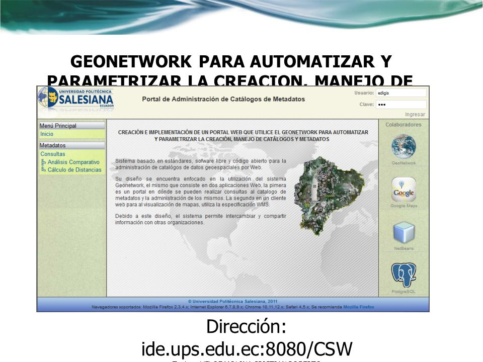 GEONETWORK PARA AUTOMATIZAR Y PARAMETRIZAR LA CREACION, MANEJO DE CATALOGOS Y METADATOS Dirección: ide.ups.edu.ec:8080/CSW Tesista: VELOZ MOLINA CRIST