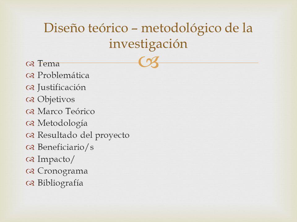 Tema Problemática Justificación Objetivos Marco Teórico Metodología Resultado del proyecto Beneficiario/s Impacto/ Cronograma Bibliografía Diseño teórico – metodológico de la investigación