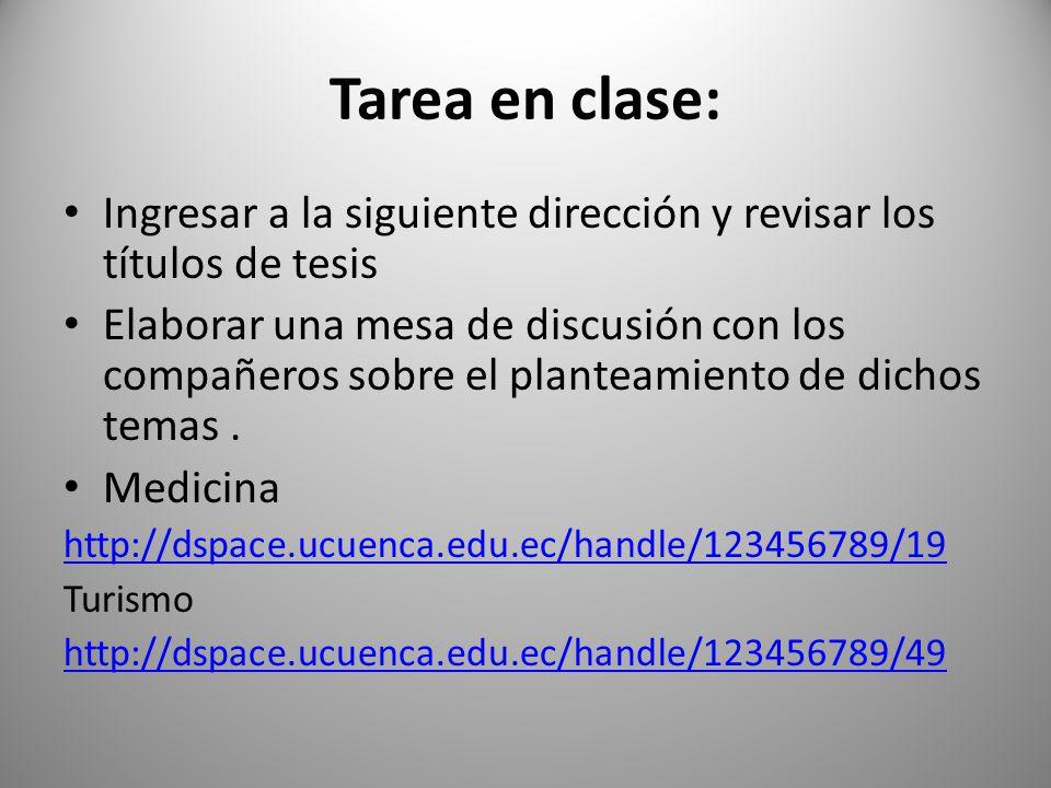 Tarea en clase: Ingresar a la siguiente dirección y revisar los títulos de tesis Elaborar una mesa de discusión con los compañeros sobre el planteamie