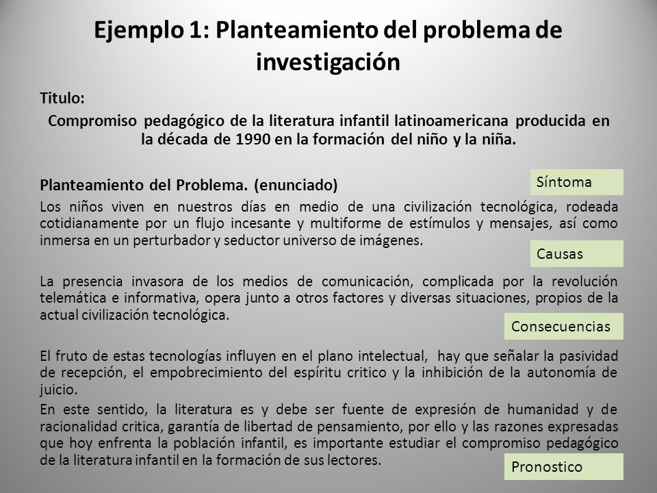 Ejemplo 1: Planteamiento del problema de investigación Titulo: Compromiso pedagógico de la literatura infantil latinoamericana producida en la década de 1990 en la formación del niño y la niña.