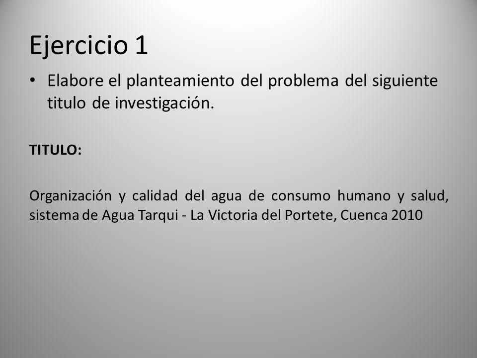 Ejercicio 1 Elabore el planteamiento del problema del siguiente titulo de investigación. TITULO: Organización y calidad del agua de consumo humano y s
