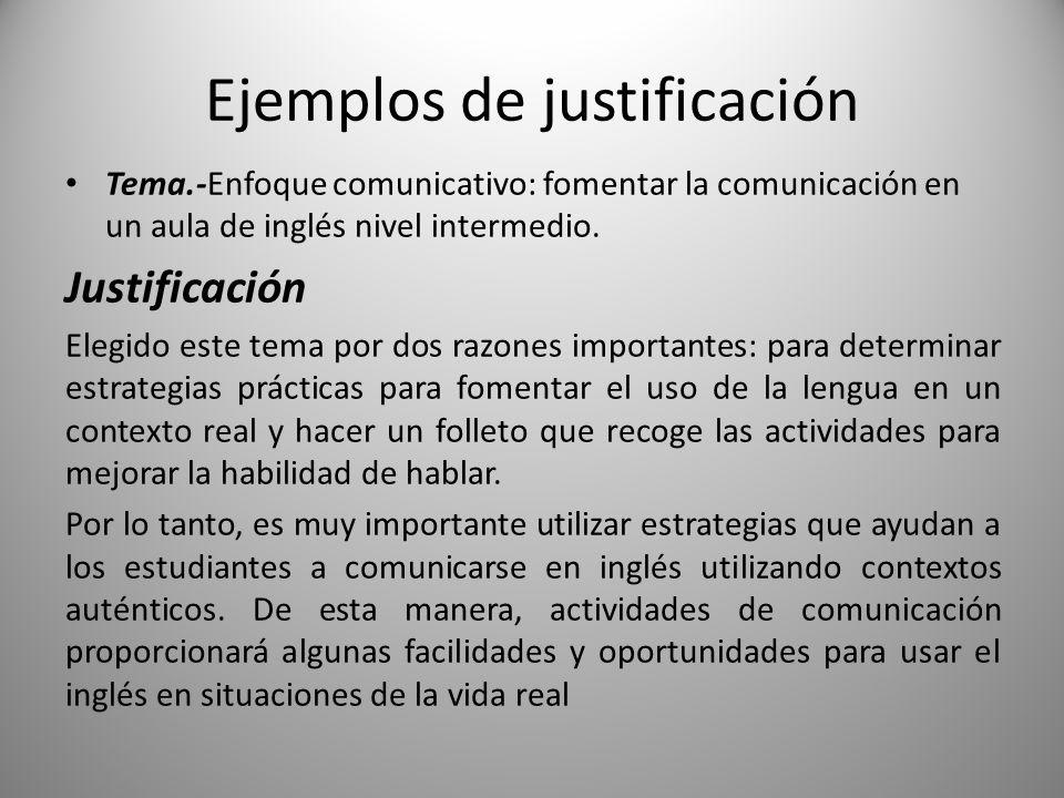 Ejemplos de justificación Tema.-Enfoque comunicativo: fomentar la comunicación en un aula de inglés nivel intermedio. Justificación Elegido este tema