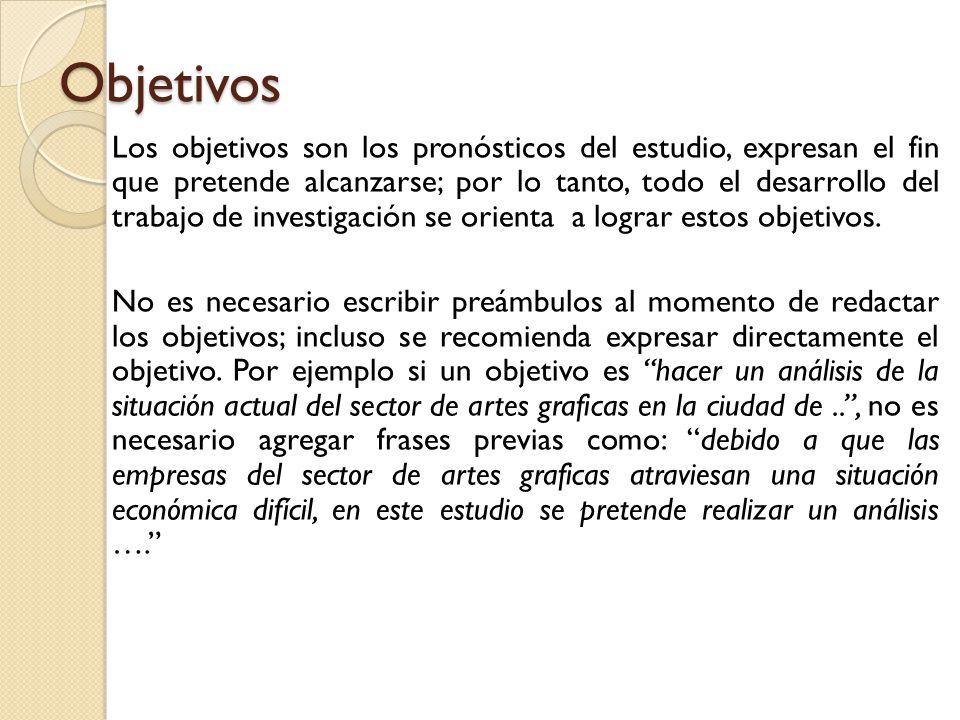 Objetivos Los objetivos son los pronósticos del estudio, expresan el fin que pretende alcanzarse; por lo tanto, todo el desarrollo del trabajo de investigación se orienta a lograr estos objetivos.