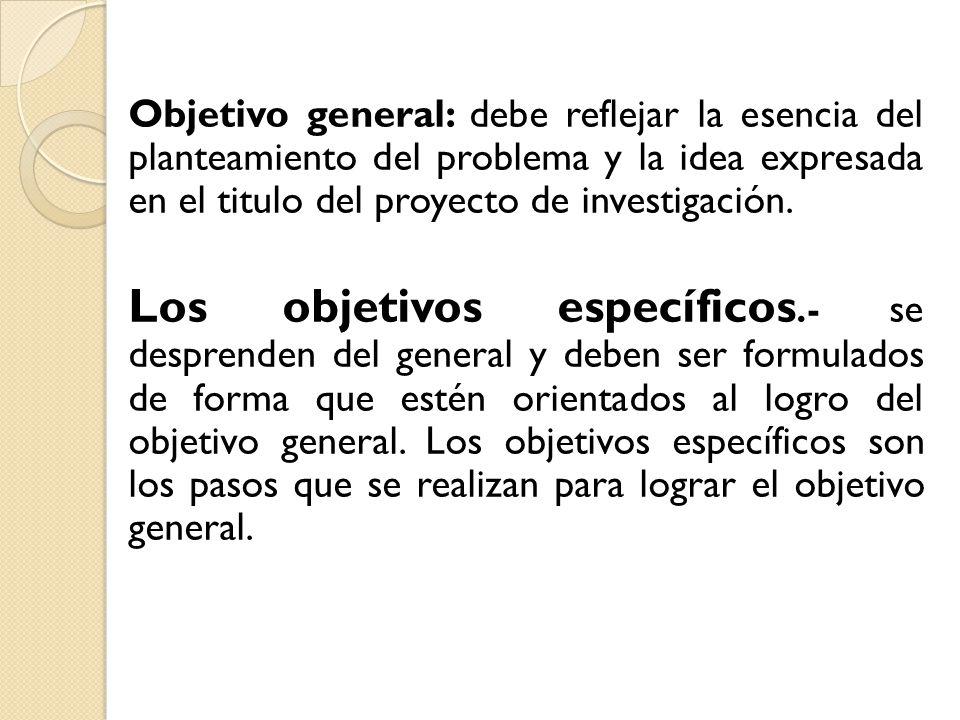 Objetivo general: debe reflejar la esencia del planteamiento del problema y la idea expresada en el titulo del proyecto de investigación. Los objetivo