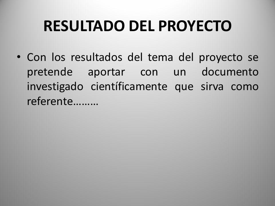 RESULTADO DEL PROYECTO Con los resultados del tema del proyecto se pretende aportar con un documento investigado científicamente que sirva como referente………