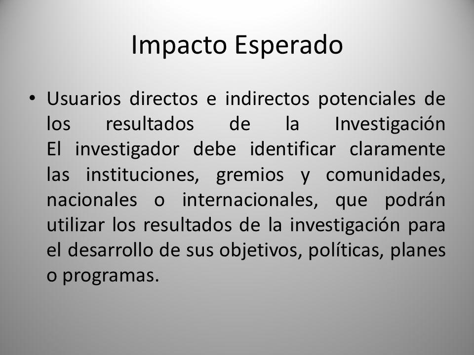 Impacto Esperado Usuarios directos e indirectos potenciales de los resultados de la Investigación El investigador debe identificar claramente las inst