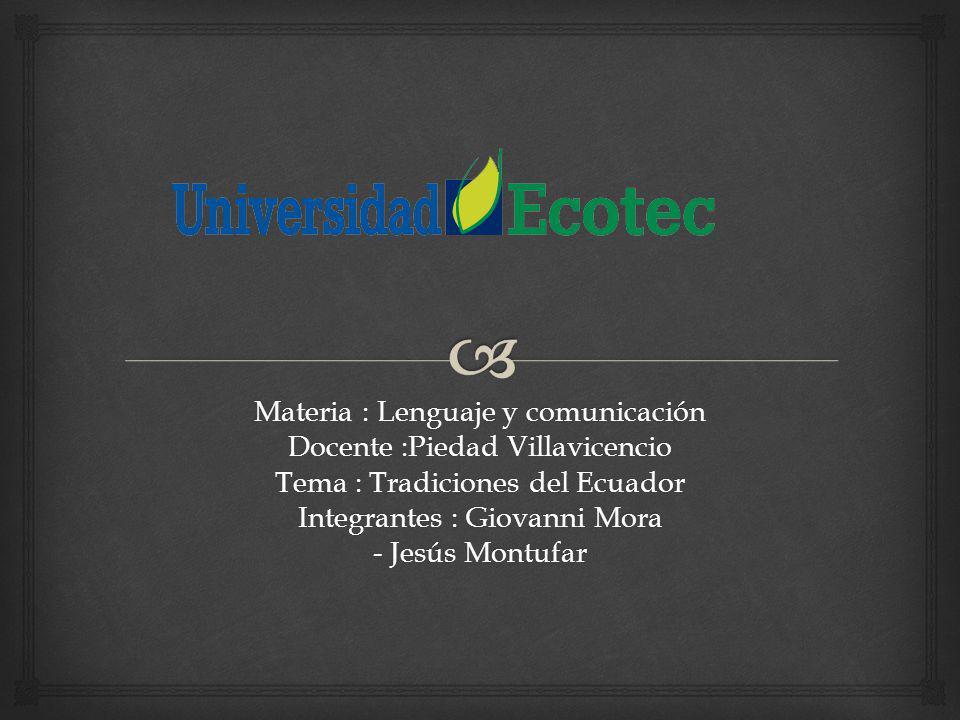 Materia : Lenguaje y comunicación Docente :Piedad Villavicencio Tema : Tradiciones del Ecuador Integrantes : Giovanni Mora - Jesús Montufar