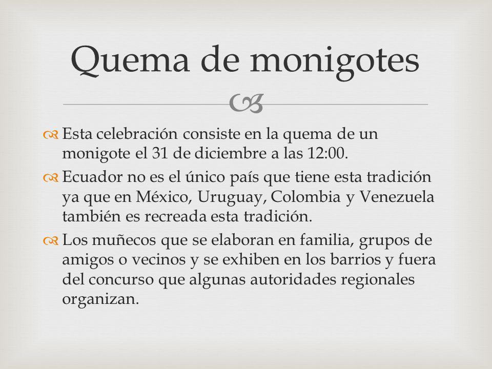 Esta celebración consiste en la quema de un monigote el 31 de diciembre a las 12:00. Ecuador no es el único país que tiene esta tradición ya que en Mé