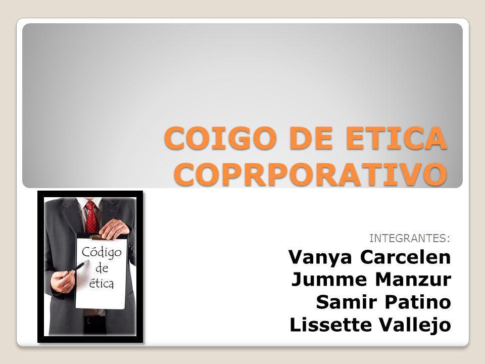 COIGO DE ETICA COPRPORATIVO INTEGRANTES: Vanya Carcelen Jumme Manzur Samir Patino Lissette Vallejo
