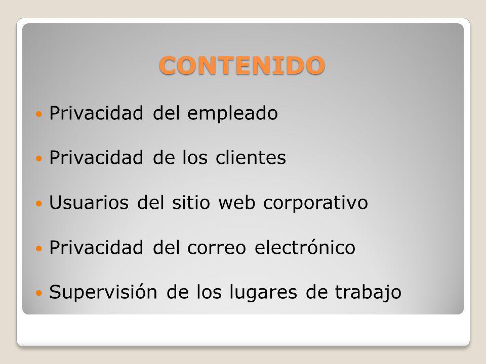 CONTENIDO Privacidad del empleado Privacidad de los clientes Usuarios del sitio web corporativo Privacidad del correo electrónico Supervisión de los l