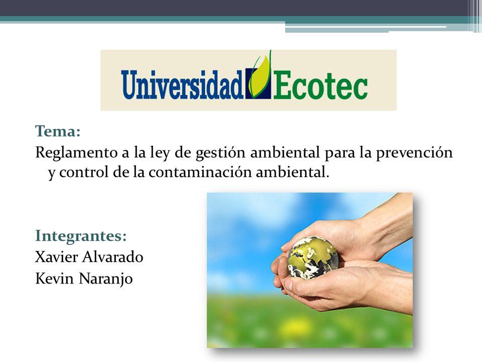 Tema: Reglamento a la ley de gestión ambiental para la prevención y control de la contaminación ambiental. Integrantes: Xavier Alvarado Kevin Naranjo