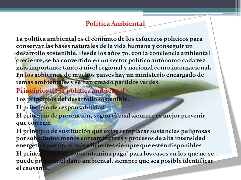Política Ambiental La política ambiental es el conjunto de los esfuerzos políticos para conservar las bases naturales de la vida humana y conseguir un