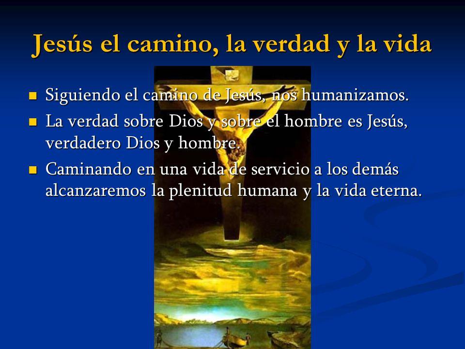 Jesús el camino, la verdad y la vida Siguiendo el camino de Jesús, nos humanizamos. Siguiendo el camino de Jesús, nos humanizamos. La verdad sobre Dio