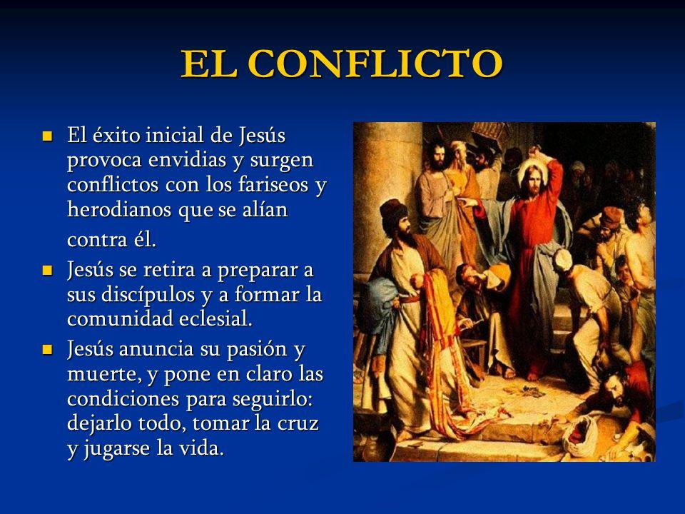 EL CONFLICTO El éxito inicial de Jesús provoca envidias y surgen conflictos con los fariseos y herodianos que se alían El éxito inicial de Jesús provo
