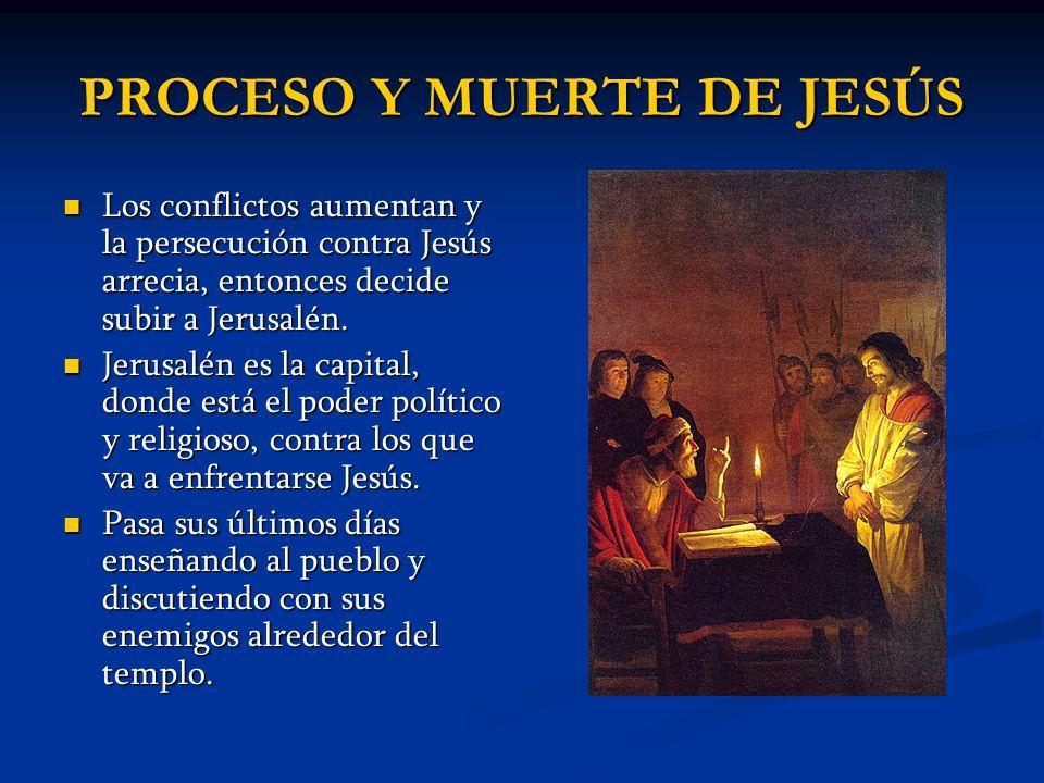 PROCESO Y MUERTE DE JESÚS Los conflictos aumentan y la persecución contra Jesús arrecia, entonces decide subir a Jerusalén. Los conflictos aumentan y