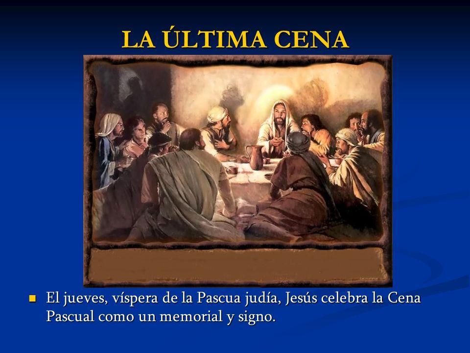 LA ÚLTIMA CENA El jueves, víspera de la Pascua judía, Jesús celebra la Cena Pascual como un memorial y signo. El jueves, víspera de la Pascua judía, J