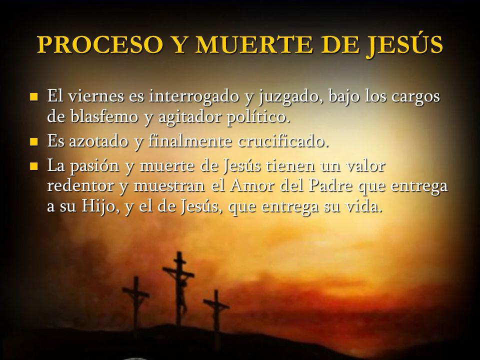 PROCESO Y MUERTE DE JESÚS El viernes es interrogado y juzgado, bajo los cargos de blasfemo y agitador político. El viernes es interrogado y juzgado, b