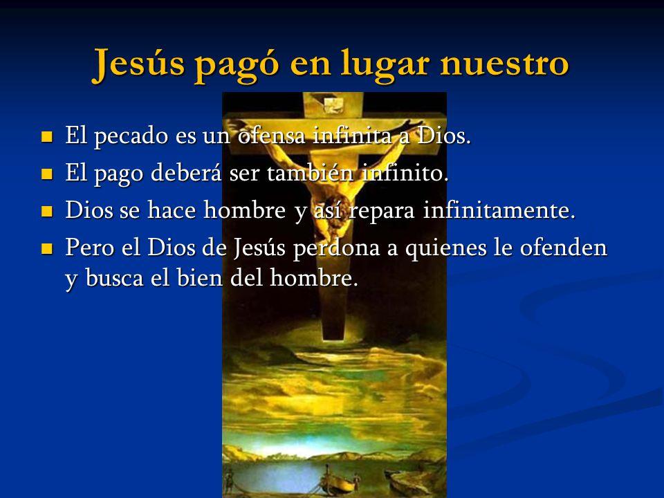 Jesús pagó en lugar nuestro El pecado es un ofensa infinita a Dios. El pecado es un ofensa infinita a Dios. El pago deberá ser también infinito. El pa